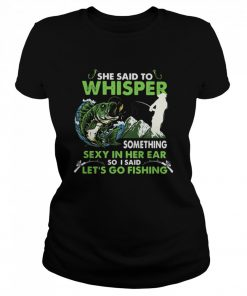 She Said To Whisper Something Sexy In Her Ear So I Said Let's Go Fishing Mountain  Classic Women's T-shirt